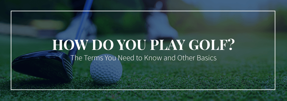 How Do You Play Golf? The Terms You Need to Know and Other Basics